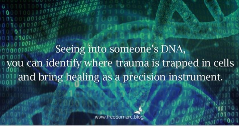 Seeing into someone's DNA, you can identify where trauma is trapped in cells, and bring healing as a precision instrument.